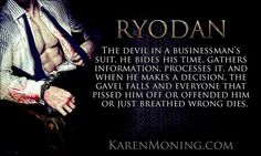 Ryoden: The devil in a businessman's suit. He bides his time, gathers information, processes it, and when he makes a decision, the gavel falls and everyone that pissed him off or offended him or just breathed wrong dies. ― Karen Marie Moning