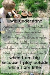 """I will understand problem solving, self-exploration, decision making, number relationships, structures, complex vocabulary, healthy living cause & effect, creativity, imaginative thinking & my natural world when I am big because I play outside while I am little."" (from How Wee Learn)"