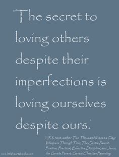 """The secret to loving others despite their imperfections is loving ourselves despite ours."" L.R.Knost www.littleheartsbooks.com"