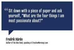 """""""Sit down with a piece of paper and ask yourself, """"What are the four things I am most passionate about?""""""""    Fredrik Härén,"""