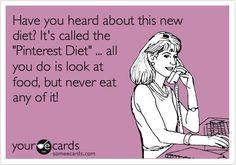 Have you heard about this new diet? Its called the Pinterest Diet ... all you do is look at food, but never eat any of it! LOL!