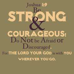 Joshua 1:9 my kids have sung this (well dani still does) every day at preschool at the end of the day I love getting there a few mins early so i can hear them sing this along with a few other songs :)