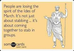 People are losing the spirit of the Ides of March. It's not just about stabbing... it's about coming together to stab in groups.