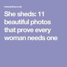 She sheds: 11 beautiful photos that prove every woman needs one
