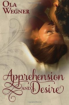 Apprehension and Desire: A Tale of Pride and Prejudice by Ola Wegner