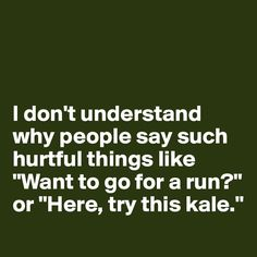 i don't understand why people say hurtful things like want to go for a run - Google Search