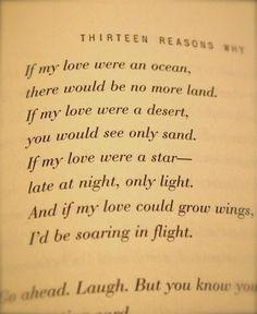 ''Si mi amor fuera un océano, no habría más tierra.  Si mi amor fuer un desierto,  verías sólo arena.  Si mi amor fuer una estrella,  por la noche, sólo habría luz.  Y si a mi amor le crecieran alas,  Yo alzaría en vuelo''  Poema del libro Por Trece Razones, Jay Asher.