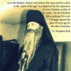 """"""" as to the fatalism of those who believe that man must be a slave to the """"spirit of the age """" ,it is disproved by the experience of every christian worthy of the name - for the christian life is nothing if it is not a struggle against the spirit of every age for the sake of eternity """"  ~ Fr. seraphim Rose ."""