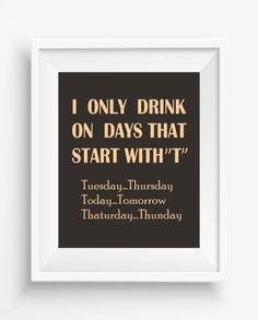 "I Only Drink on Days That Start With ""T"", Tuesday...Thursday, Fun Text,Digital Prints,home decor, jpeg, 300 dpi , high resolution"