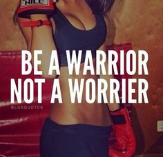 Be a warrior, not a worrier - Unknown