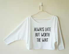 Always late but worth the wait top funny ladies graphic shirt trend  teen women summer fall spring winter outfit ideas school tumblr fashion Clothes Outift for woman  teens  dates  stylish  casual  fall  spring  winter  classic  fun  cute  summer  parties  sparkle