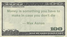 Funny Money Quotes: If we expected to die tomorrow, we'd first think of how to help our loved ones collect our no longer needed money – but when we live we need more and more cash to continue. Max Asnas said: Money is something you have to make in case you don't die — Max …