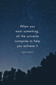 When you want something, all the universe conspires to help you achieve it. - Paulo Coelho