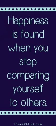 Happiness is found when you stop comparing yourself to others.