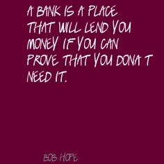 """A bank is a place that will lend you money if you can prove that you don't need it."" - Bob Hope"