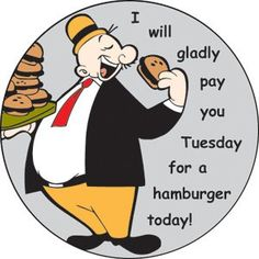 Wimpy who always wanted the burger today but wanted to pay for it on Tuesday.  Popeye.