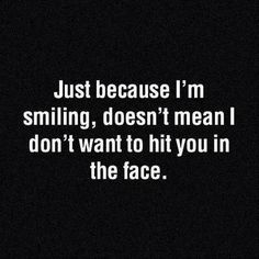 Just because I'm smiling, doesn't mean I don't want to punch you in the face