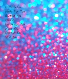 F.R.I.E.N.D.S =Fight For You  =Respect You  =Involve =Encourage You  =Need You  =Deserve You  =Save You