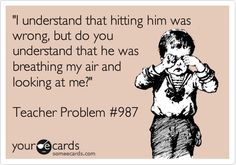 """I understand that hitting him was wrong, but do you understand that he was breathing my air and looking at me?"" Teacher Problem %23987 