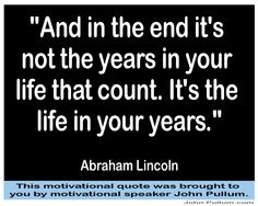 """""""And in the end it's not the years in your life that count. It's the life in your years."""" - Abraham Lincoln"""
