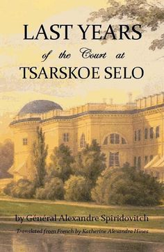 Gilbert's Books (Publisher) - Books on the Romanovs - Last Years of the Court at Tsarskoe Selo by General Alexander Spiridovitch #booksaboutrussia