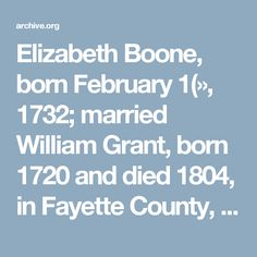 Elizabeth Boone, born February 1(», 1732; married   William Grant, born 1720 and died 1804, in Fayette County,   Kentucky. He was among the Virginians who emigrated   to Kentucky in 1779 and built a fort at Bryan's Station   with his brother-in-law, Daniel Bo(»nf. He is mentioned   in histories of Kentucky! It is said Ihat Elizabeth after his   death, married Bouton Fletcher and another r«»eord says she   married John Turner.