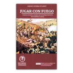 Jugar con fuego  – Sergio Guerra Vilaboy. – Editorial Unimagdalena www.librosyeditores.com Editores y distribuidores.