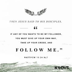 """K-LOVE's Encouraging Word. Then Jesus said to his disciples, """"If any of you wants to be my follower, you must turn from your selfish ways, take up your cross, and follow me. Matthew 16:24 NLT"""