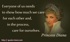Everyone of us needs to show how much we care for each other and, in the process, care for ourselves. -Princess Diana