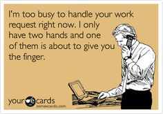 I'm too busy to handle your work request right now. I only have two hands and one of them is about to give you the finger.