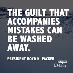 """""""The guilt that accompanies mistakes can be washed away."""" - President Boyd K. Packer"""