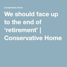 We should face up to the end of 'retirement' | Conservative Home