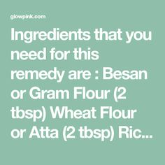 Ingredients that you need for this remedy are : Besan or Gram Flour (2 tbsp) Wheat Flour or Atta (2 tbsp) Rice Flour (2 tbsp) Red Lentil or Masoor dal Powder (2 tbsp) Sandalwood Powder (1 tbsp) Licorice or Mulethi Powder (1 tbsp) Milk (for dry skin), Rose Water (for oily skin) Curd or Yogurt …