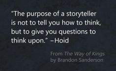 """The purpose of a storyteller is not to tell you how to think, but to give you questions to think upon."" —Hoid"