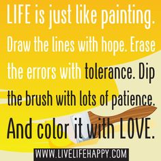 Life is just like painting. Draw the lines with hope. Erase the errors with tolerance. Dip the brush with lots of patience. And color it with LOVE.