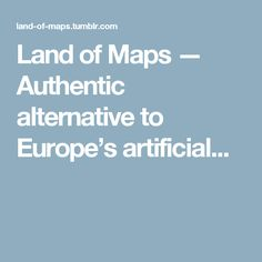 Land of Maps — Authentic alternative to Europe's artificial...