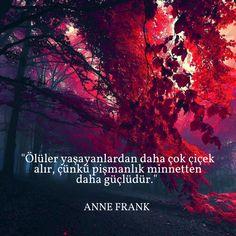 """""""Ölüler yaşayanlardan daha çok çiçek alır, çünkü pişmanlık minnetten daha güçlüdür."""" Anne Frank"""