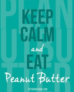 Keep Calm and Eat Peanut Butter i love penut butter and i am 20 years old and eat iton every thing