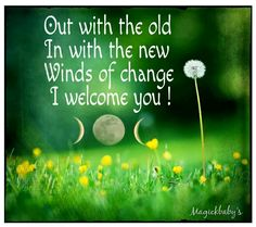 out with the old, in with the new.. Winds of change, I welcome you!