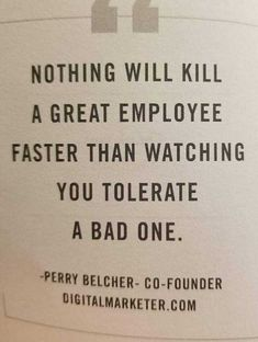 Bullying at work. Nothing will kill a great employee faster than watching you tolerate a bad one. Quote from Perry Belcher. Quotable Quotes, Wisdom Quotes, True Quotes, Great Quotes, Motivational Quotes, Funny Quotes, Inspirational Quotes, Best Work Quotes, Work Ethic Quotes