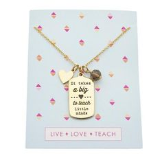 Show your appreciation with this stunning charm necklace. The quote 'It takes a big heart to teach little minds' will surely bring a smile to any teacher's face. The back shows the words 'Live Love Teach'. Best of all, this charm necklace comes on a cute card, ready for gifting.     Materials:   Foxy's Teacher's Charm Necklace is handmade from fine pewter and is plated in Gold. All Foxy jewelry is lead free. We stand behind our quality and pride ourselves in the workma...