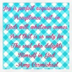 Joy is perfect acquiescence — Acceptance, rest–in God's will, whatever comes. And that is so only for The soul who delights Himself in God. ~Amy Carmichael