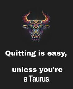 Taurus hates to give up!