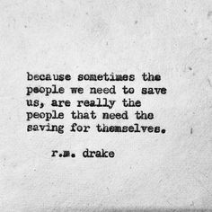 Because sometimes the people we need to save us, are really the people that need the saving for themselves. - r.m. drake