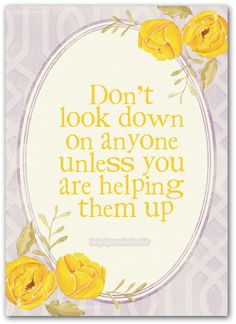 Never look down on anyone! Treat every person as you want to be treated and don't judge when you really know nothing about the other person . Remember there is always at least two sides to every story, where the truth lies could be hard to tell. Always keep an open positive mind and help a person out when needed. :)