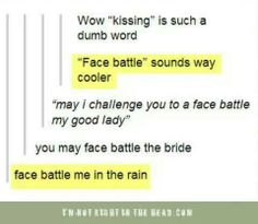 Kissing is such a dumb word. Face battle sounds way cooler. Ooooook