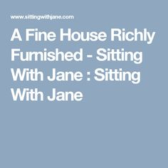A Fine House Richly Furnished - Sitting With Jane : Sitting With Jane