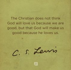 The Christian does not think God Will Love us because we are good, but that God will make us good because he loves us. Faith Quotes, Wisdom Quotes, Bible Quotes, Quotes To Live By, Me Quotes, Spiritual Quotes, Qoutes, Motivational Quotes, The Words