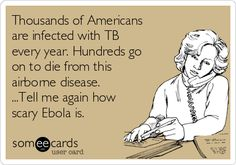 Thousands of Americans are infected with TB every year. Hundreds go on to die from this airborne disease. ...Tell me again how scary Ebola is.