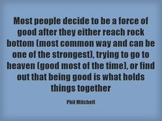 Most people decide to be a force of good after they either reach rock bottom (most common way and can be one of the strongest), trying to go to heaven (good most of the time), or find out that being good is what holds things together